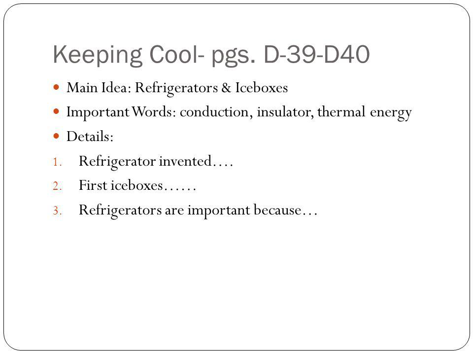 Keeping Cool- pgs. D-39-D40 Main Idea: Refrigerators & Iceboxes Important Words: conduction, insulator, thermal energy Details: 1. Refrigerator invent
