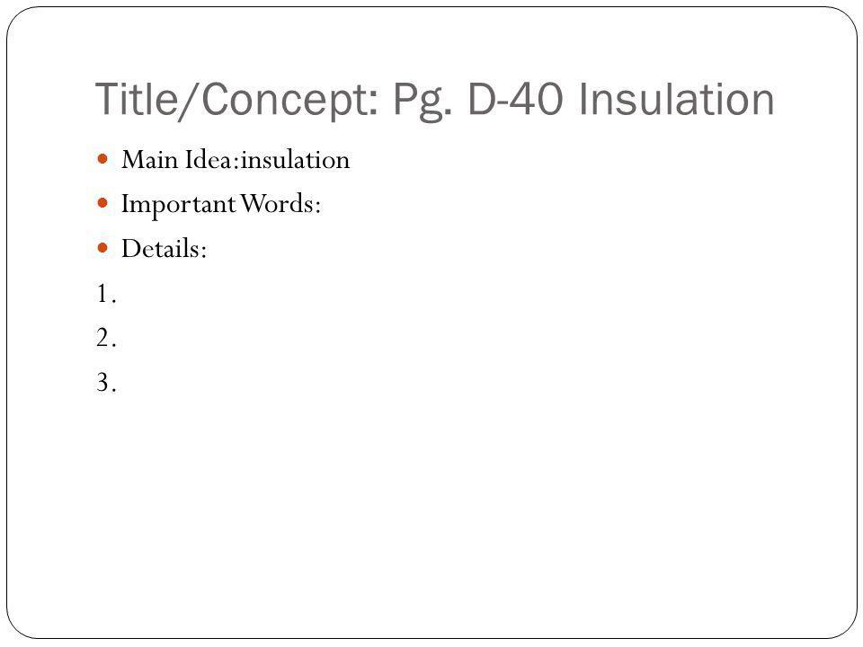Title/Concept: Pg. D-40 Insulation Main Idea:insulation Important Words: Details: 1. 2. 3.