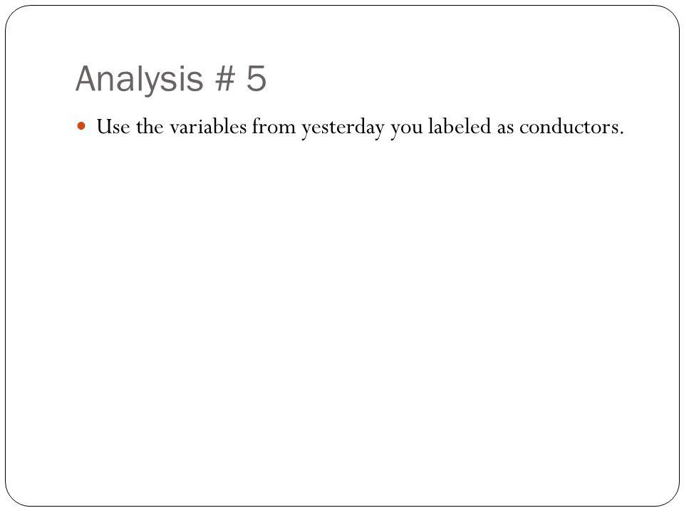 Analysis # 5 Use the variables from yesterday you labeled as conductors.