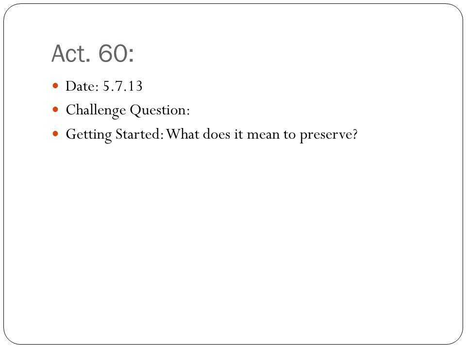 Act. 60: Date: 5.7.13 Challenge Question: Getting Started: What does it mean to preserve?