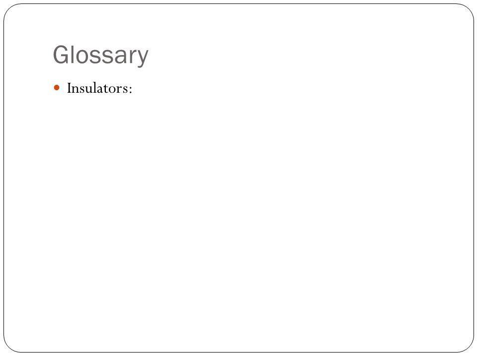 Glossary Insulators: