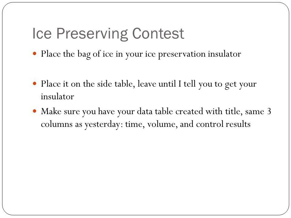 Ice Preserving Contest Place the bag of ice in your ice preservation insulator Place it on the side table, leave until I tell you to get your insulator Make sure you have your data table created with title, same 3 columns as yesterday: time, volume, and control results