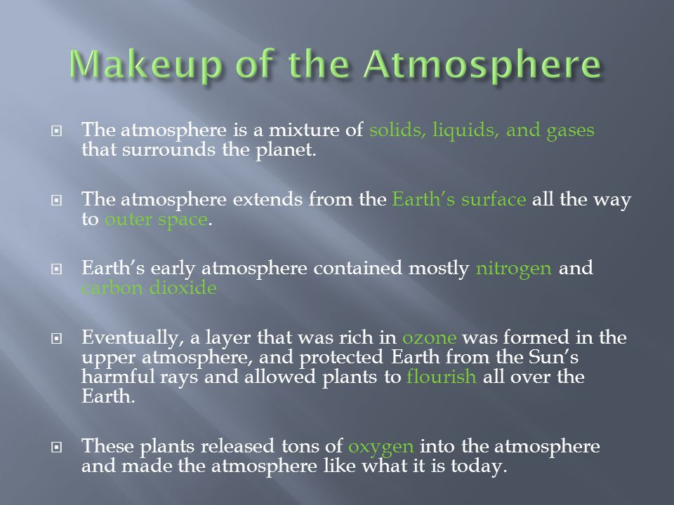 Todays atmosphere is a mixture of gases: Nitrogen – 78% Oxygen – 21% Argon – 0.93% Carbon dioxide – 0.03% Several trace elements