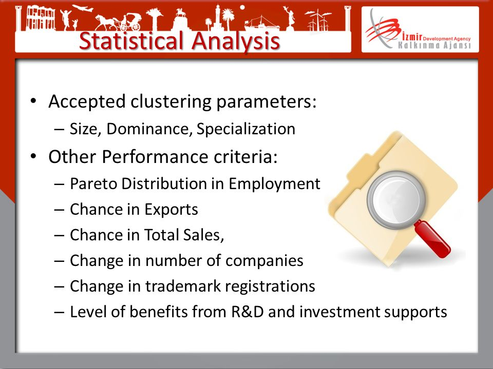 Statistical Analysis Accepted clustering parameters: – Size, Dominance, Specialization Other Performance criteria: – Pareto Distribution in Employment – Chance in Exports – Chance in Total Sales, – Change in number of companies – Change in trademark registrations – Level of benefits from R&D and investment supports