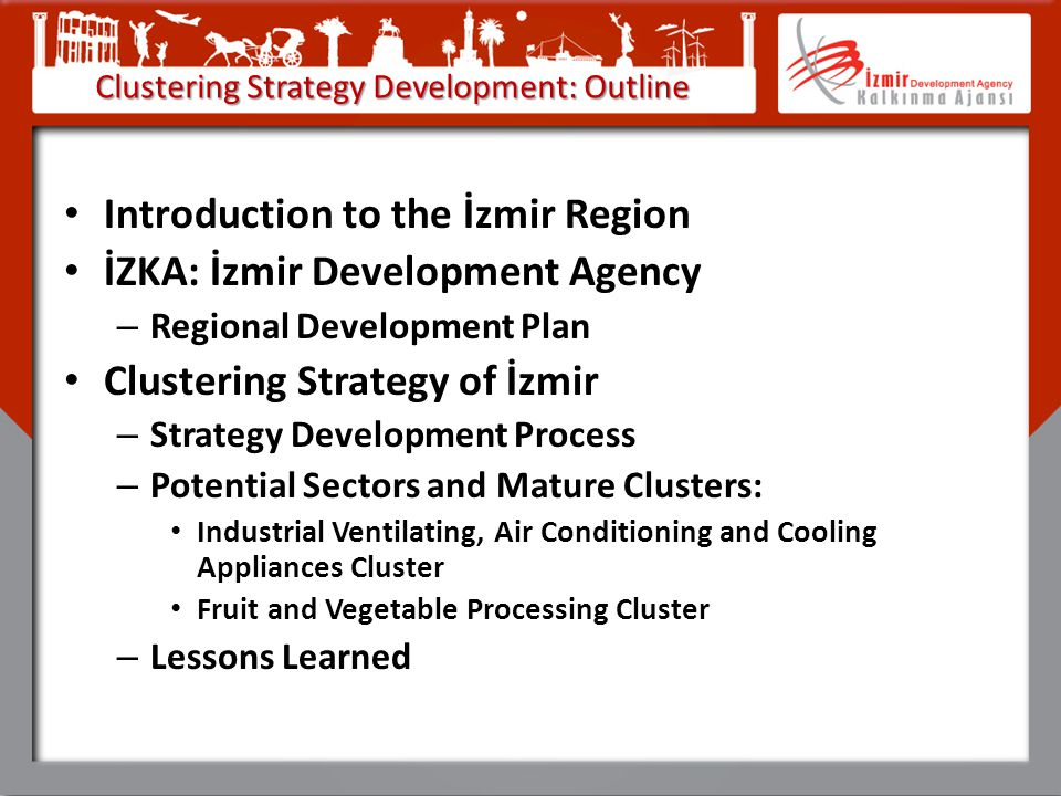 Clustering Strategy Development: Outline Introduction to the İzmir Region İZKA: İzmir Development Agency – Regional Development Plan Clustering Strategy of İzmir – Strategy Development Process – Potential Sectors and Mature Clusters: Industrial Ventilating, Air Conditioning and Cooling Appliances Cluster Fruit and Vegetable Processing Cluster – Lessons Learned