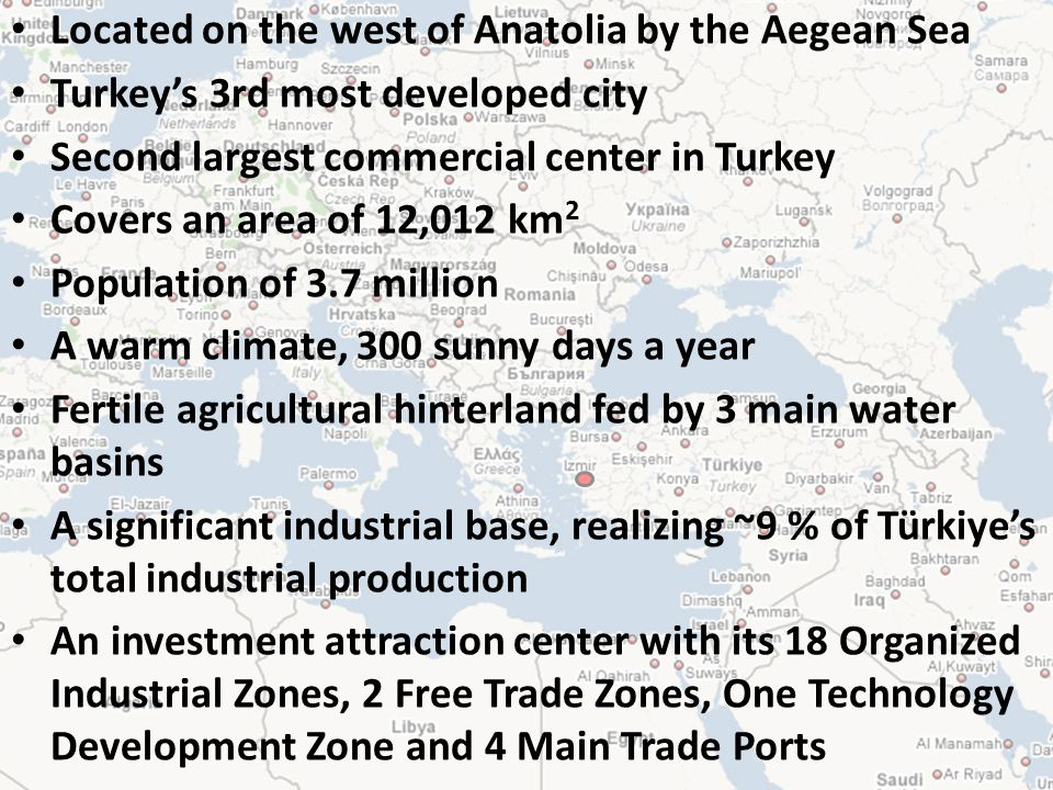 Located on the west of Anatolia by the Aegean Sea Turkeys 3rd most developed city Second largest commercial center in Turkey Covers an area of 12,012 km 2 Population of 3.7 million A warm climate, 300 sunny days a year Fertile agricultural hinterland fed by 3 main water basins A significant industrial base, realizing ~9 % of Türkiyes total industrial production An investment attraction center with its 18 Organized Industrial Zones, 2 Free Trade Zones, One Technology Development Zone and 4 Main Trade Ports