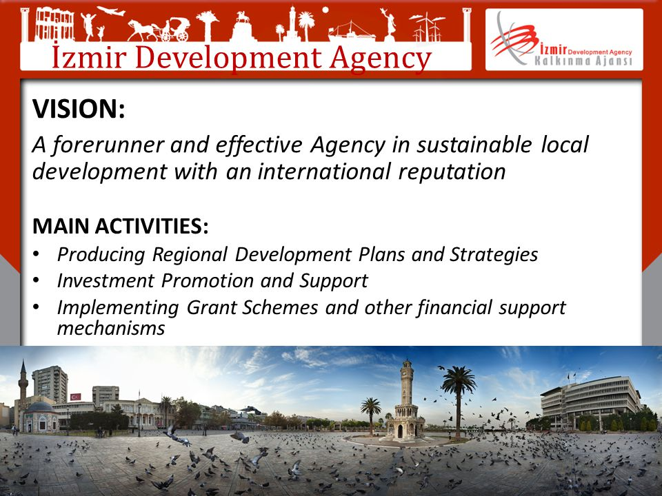 İzmir Development Agency MAIN ACTIVITIES: Producing Regional Development Plans and Strategies Investment Promotion and Support Implementing Grant Sche