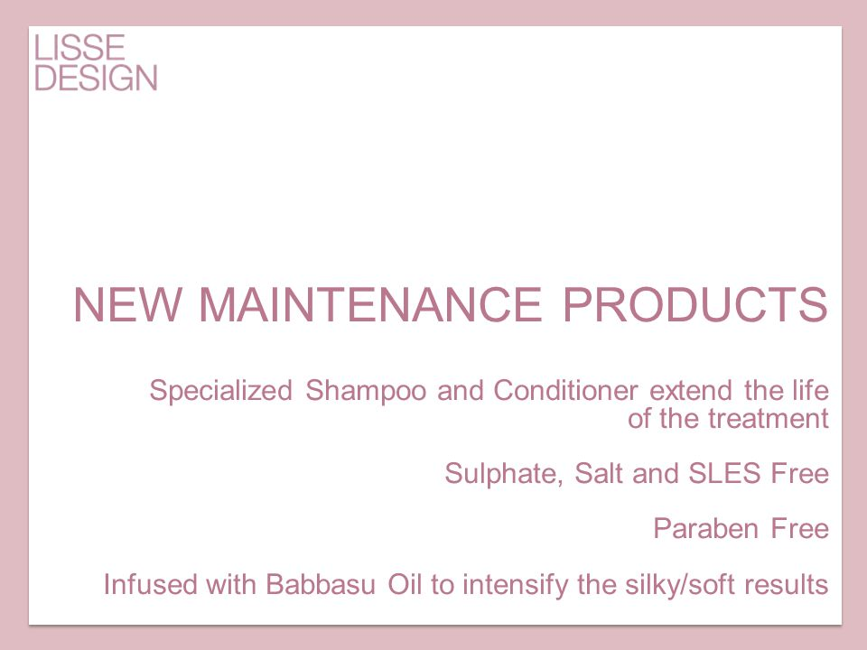 NEW MAINTENANCE PRODUCTS Specialized Shampoo and Conditioner extend the life of the treatment Sulphate, Salt and SLES Free Paraben Free Infused with B
