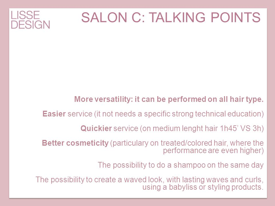 More versatility: it can be performed on all hair type. Easier service (it not needs a specific strong technical education) Quickier service (on mediu