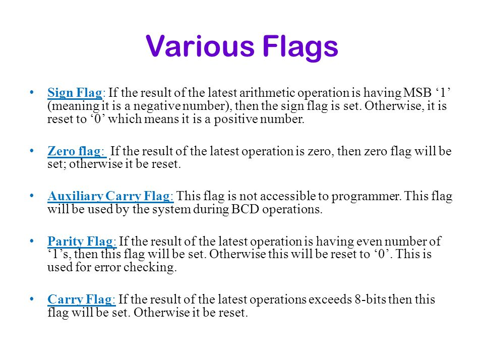 Various Flags Sign Flag: If the result of the latest arithmetic operation is having MSB 1 (meaning it is a negative number), then the sign flag is set
