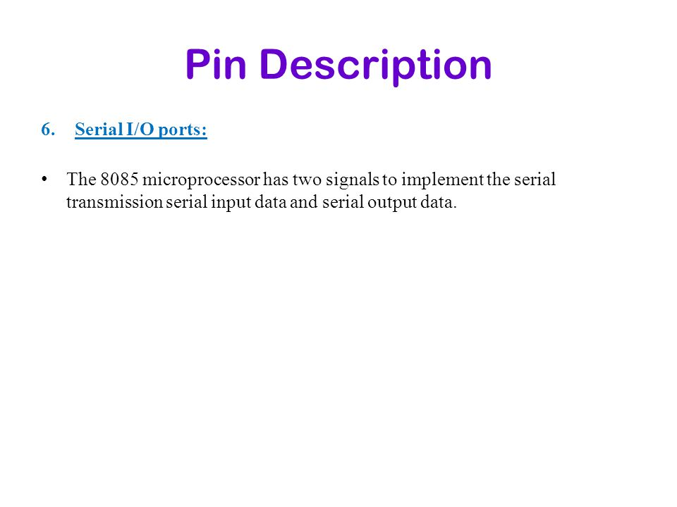 Pin Description 6.Serial I/O ports: The 8085 microprocessor has two signals to implement the serial transmission serial input data and serial output d