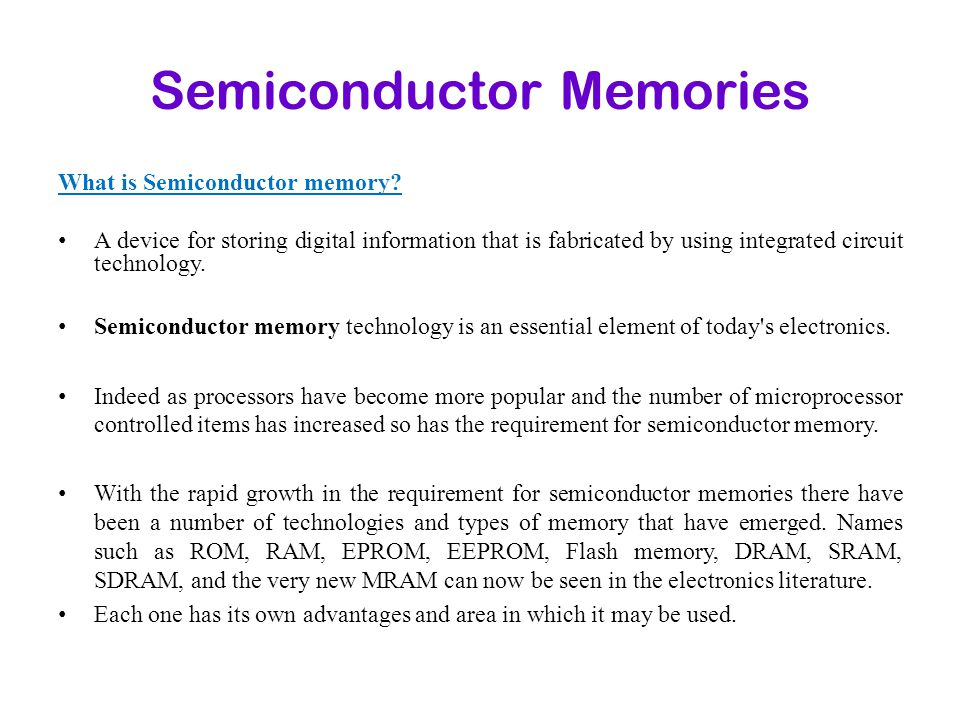 Semiconductor Memories What is Semiconductor memory? A device for storing digital information that is fabricated by using integrated circuit technolog