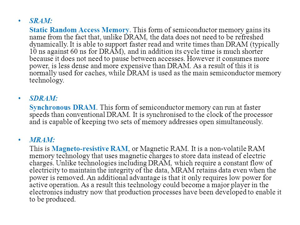 SRAM: Static Random Access Memory. This form of semiconductor memory gains its name from the fact that, unlike DRAM, the data does not need to be refr