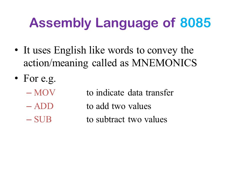Assembly Language of 8085 It uses English like words to convey the action/meaning called as MNEMONICS For e.g. – MOV to indicate data transfer – ADD t