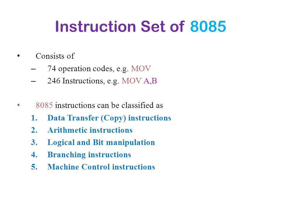 Instruction Set of 8085 Consists of – 74 operation codes, e.g. MOV – 246 Instructions, e.g. MOV A,B 8085 instructions can be classified as 1.Data Tran