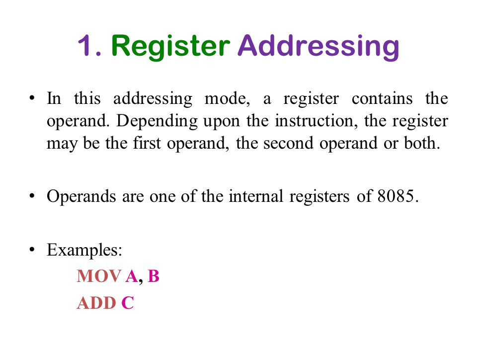 1. Register Addressing In this addressing mode, a register contains the operand. Depending upon the instruction, the register may be the first operand