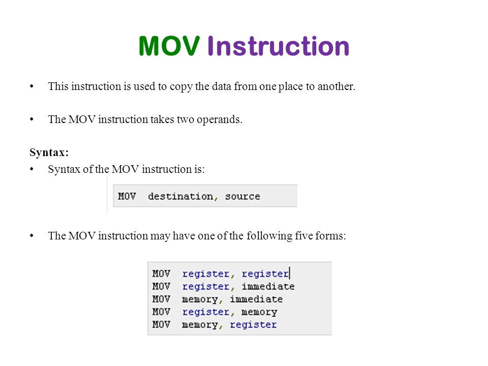 MOV Instruction This instruction is used to copy the data from one place to another. The MOV instruction takes two operands. Syntax: Syntax of the MOV