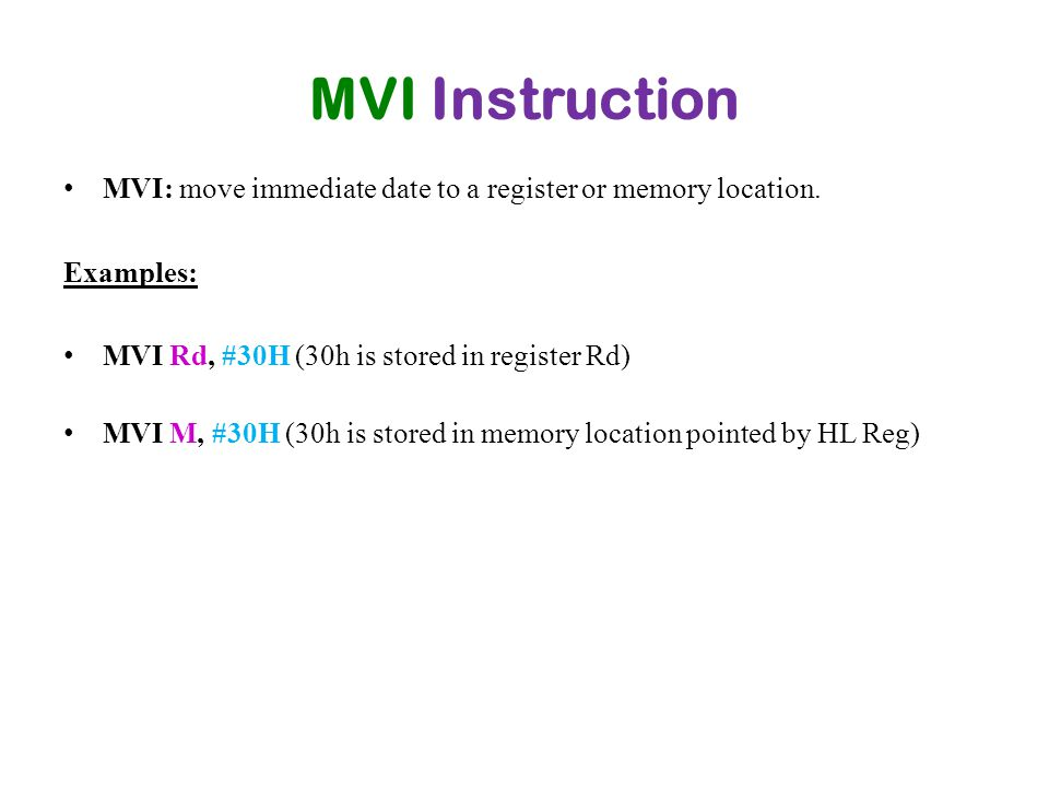 MVI Instruction MVI: move immediate date to a register or memory location. Examples: MVI Rd, #30H (30h is stored in register Rd) MVI M, #30H (30h is s