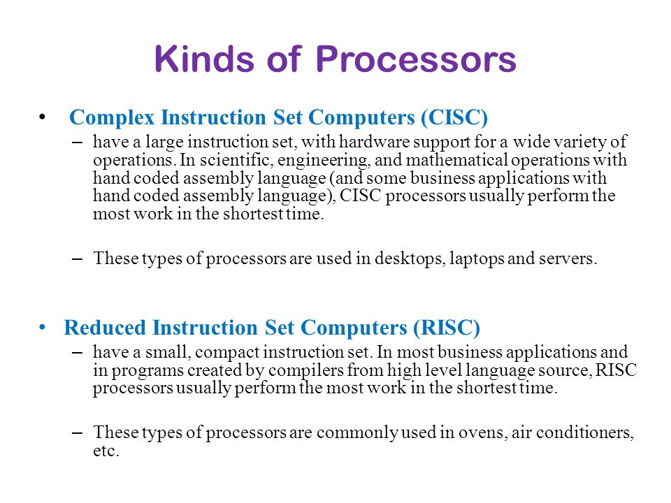 Kinds of Processors Complex Instruction Set Computers (CISC) – have a large instruction set, with hardware support for a wide variety of operations. I