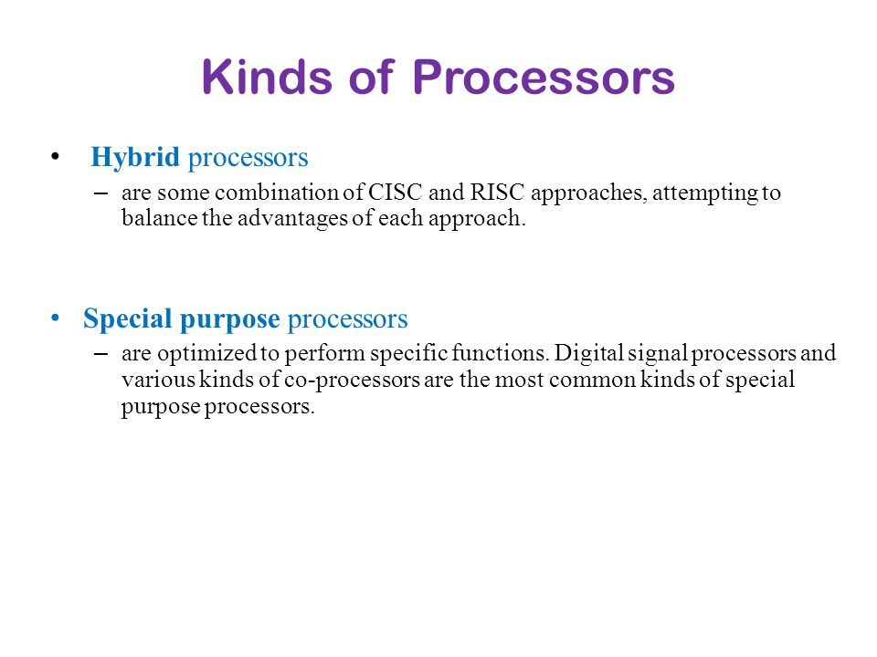 Kinds of Processors Hybrid processors – are some combination of CISC and RISC approaches, attempting to balance the advantages of each approach. Speci