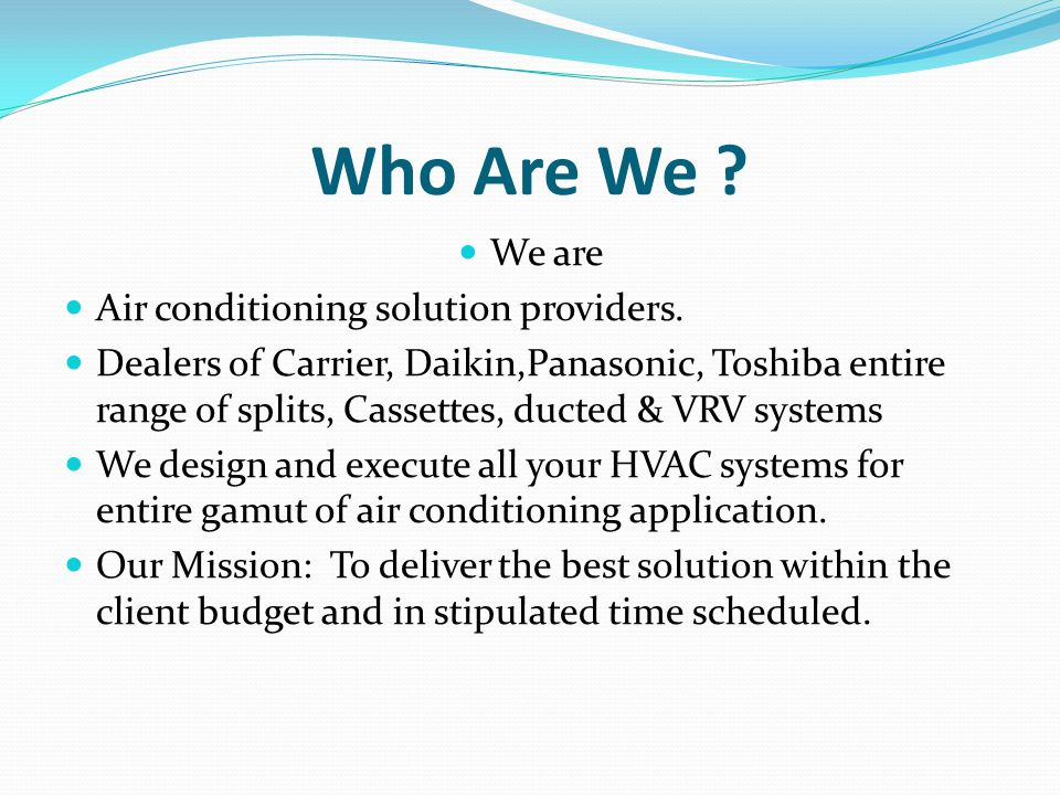 Who Are We ? We are Air conditioning solution providers. Dealers of Carrier, Daikin,Panasonic, Toshiba entire range of splits, Cassettes, ducted & VRV