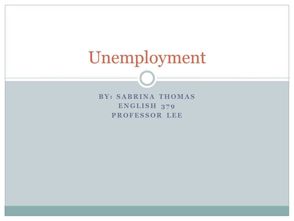 BY: SABRINA THOMAS ENGLISH 379 PROFESSOR LEE Unemployment