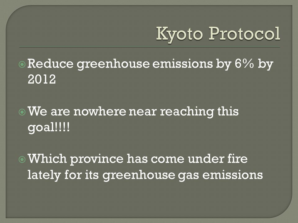 Reduce greenhouse emissions by 6% by 2012 We are nowhere near reaching this goal!!!.