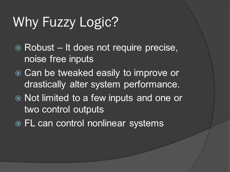 Why Fuzzy Logic? Robust – It does not require precise, noise free inputs Can be tweaked easily to improve or drastically alter system performance. Not