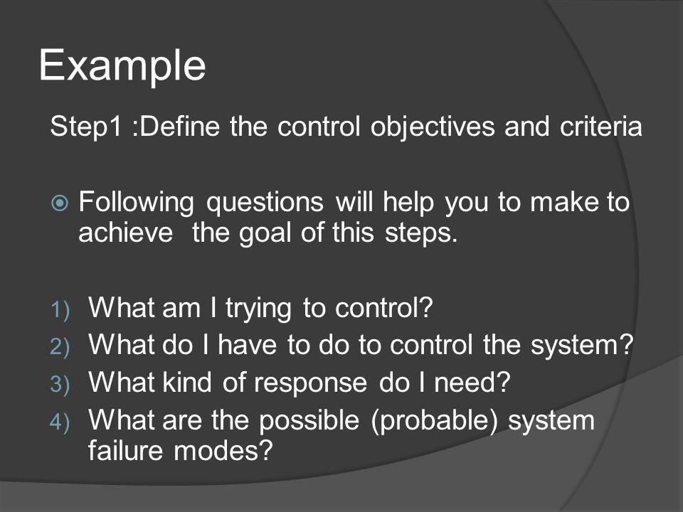 Example Step1 :Define the control objectives and criteria Following questions will help you to make to achieve the goal of this steps. 1) What am I tr