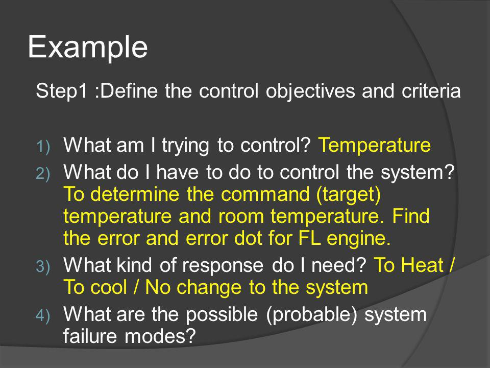 Example Step1 :Define the control objectives and criteria 1) What am I trying to control? Temperature 2) What do I have to do to control the system? T