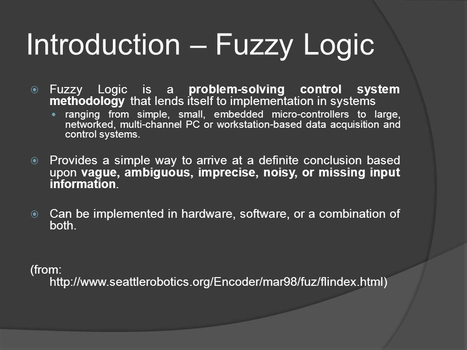 Introduction – Fuzzy Logic Fuzzy Logic is a problem-solving control system methodology that lends itself to implementation in systems ranging from sim