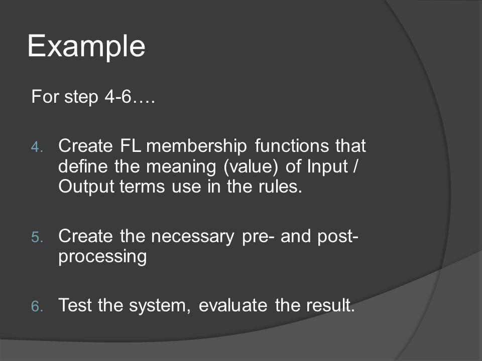 Example For step 4-6…. 4. Create FL membership functions that define the meaning (value) of Input / Output terms use in the rules. 5. Create the neces