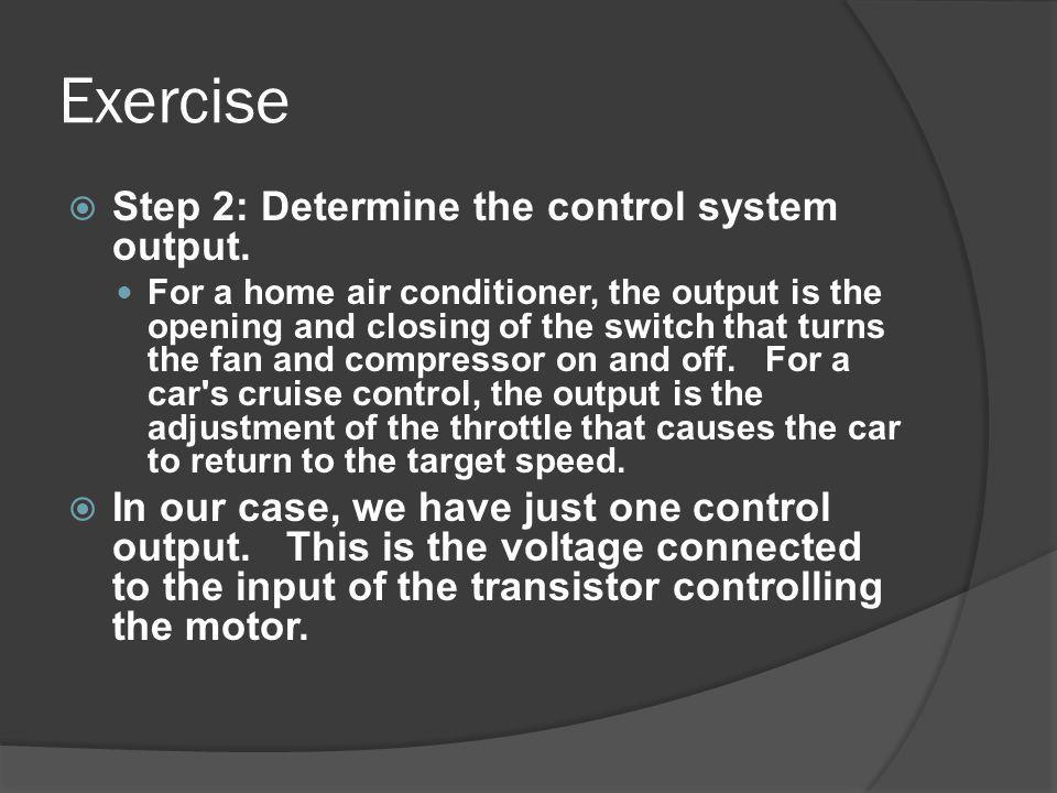 Exercise Step 2: Determine the control system output. For a home air conditioner, the output is the opening and closing of the switch that turns the f