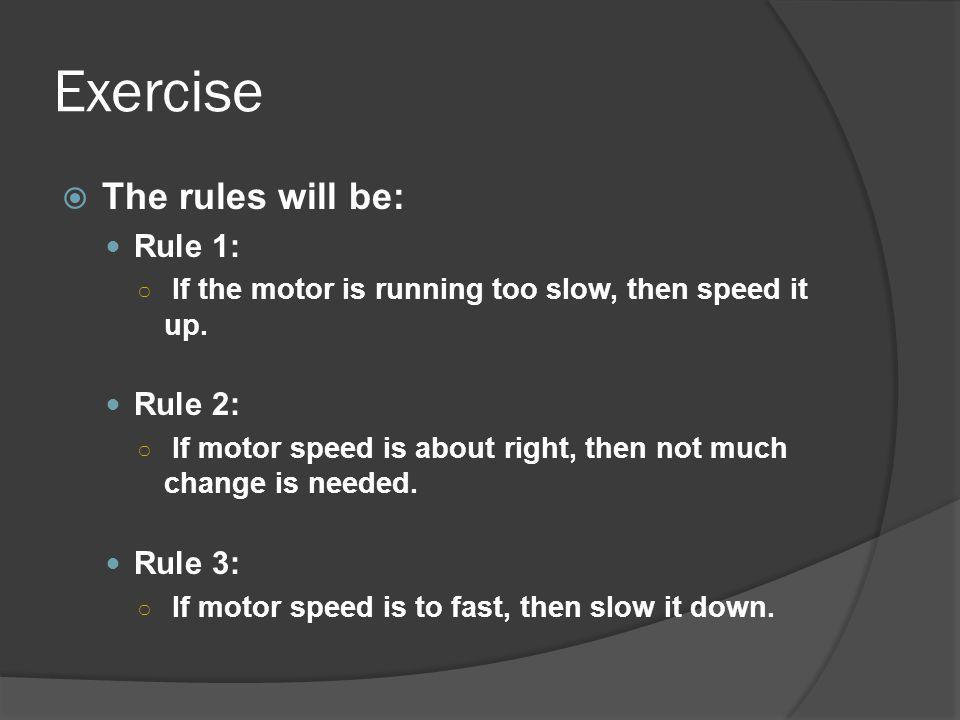 Exercise The rules will be: Rule 1: If the motor is running too slow, then speed it up. Rule 2: If motor speed is about right, then not much change is