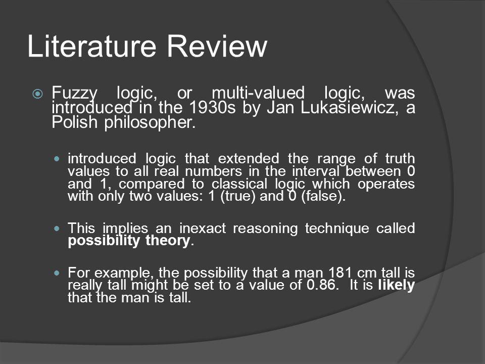 Literature Review Fuzzy logic, or multi-valued logic, was introduced in the 1930s by Jan Lukasiewicz, a Polish philosopher. introduced logic that exte