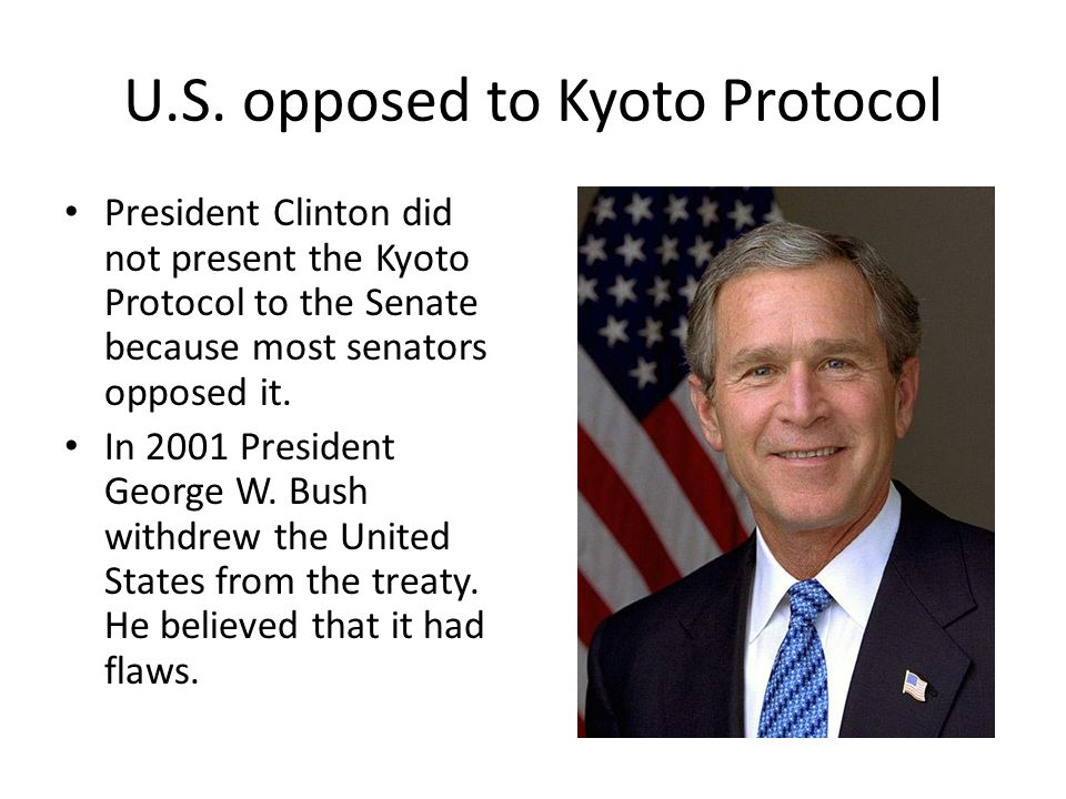U.S. opposed to Kyoto Protocol President Clinton did not present the Kyoto Protocol to the Senate because most senators opposed it. In 2001 President