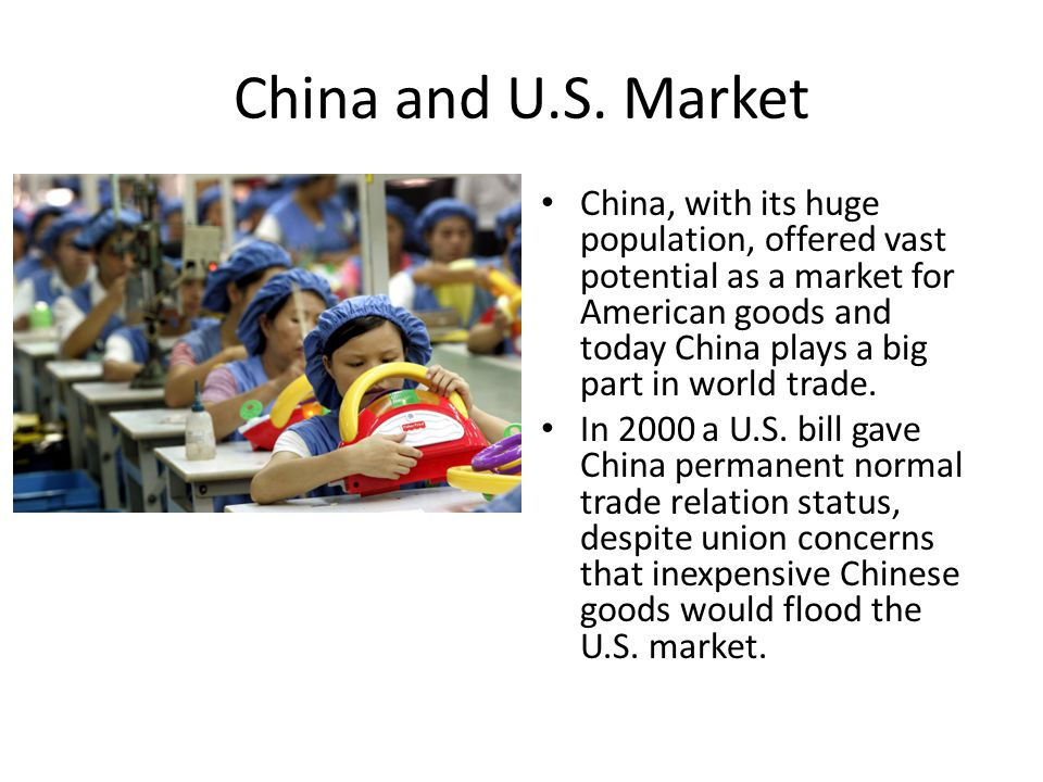 China and U.S. Market China, with its huge population, offered vast potential as a market for American goods and today China plays a big part in world