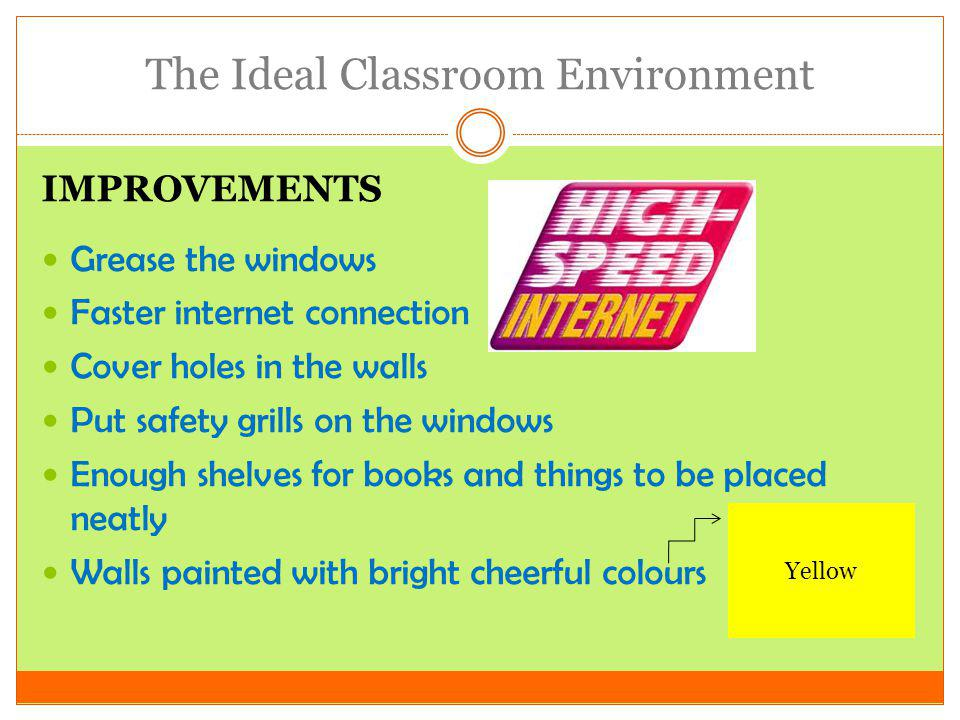 The Ideal Classroom Environment IMPROVEMENTS Clean the class Give demerit points to anyone caught drawing on desk or chair Place the air-conditioners apart, instead of one corner, to cool the entire class evenly.