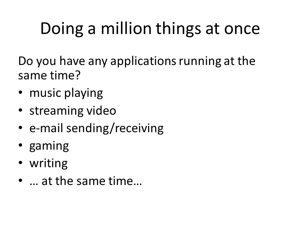 Doing a million things at once Do you have any applications running at the same time.