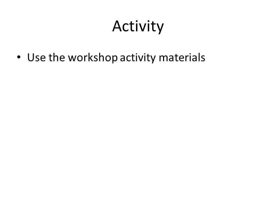Activity Use the workshop activity materials