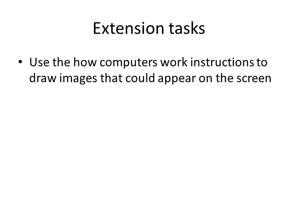 Extension tasks Use the how computers work instructions to draw images that could appear on the screen