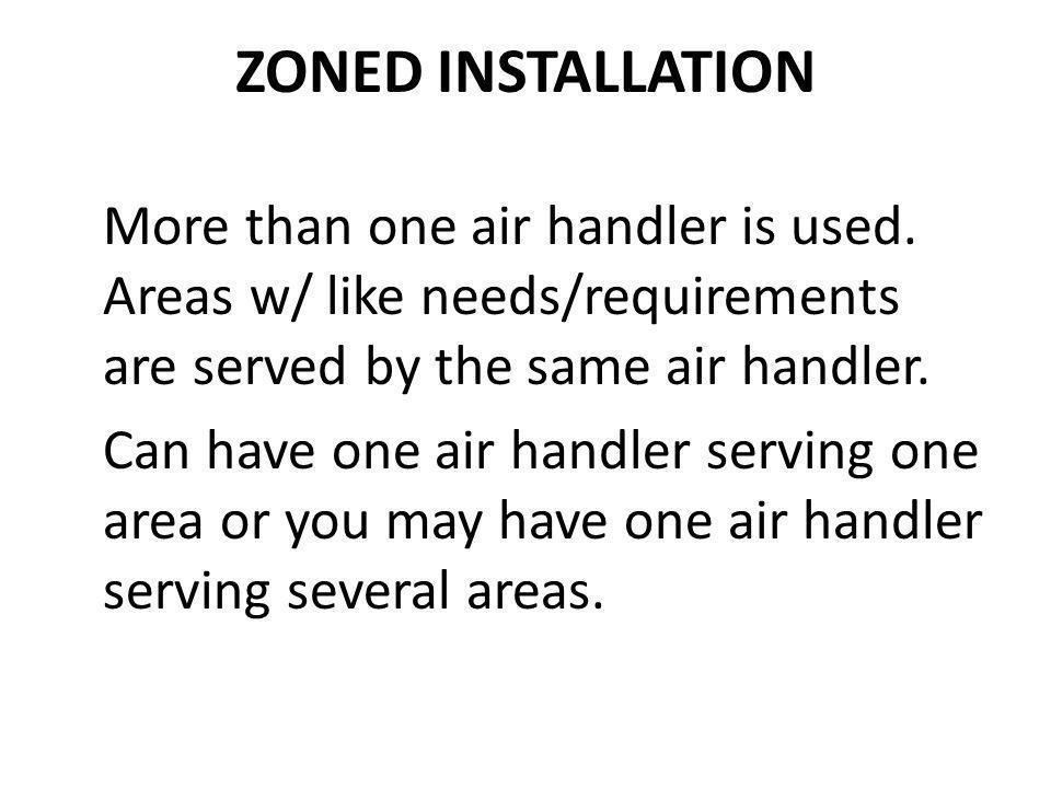 ZONED INSTALLATION More than one air handler is used. Areas w/ like needs/requirements are served by the same air handler. Can have one air handler se