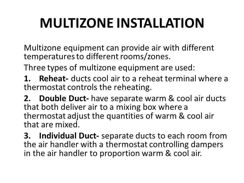 MULTIZONE INSTALLATION Multizone equipment can provide air with different temperatures to different rooms/zones. Three types of multizone equipment ar