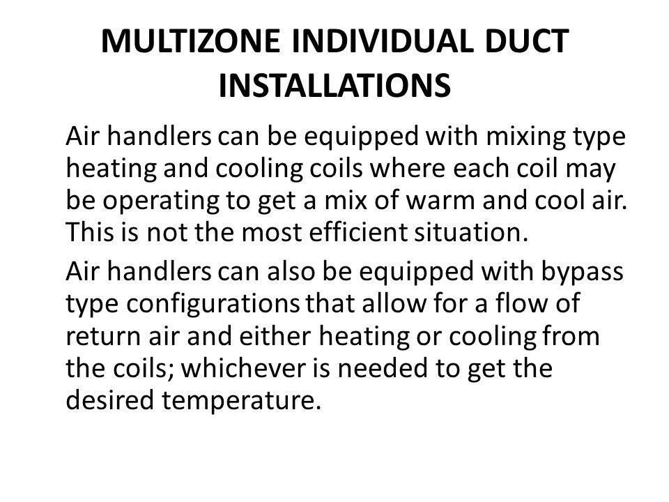 MULTIZONE INDIVIDUAL DUCT INSTALLATIONS Air handlers can be equipped with mixing type heating and cooling coils where each coil may be operating to ge