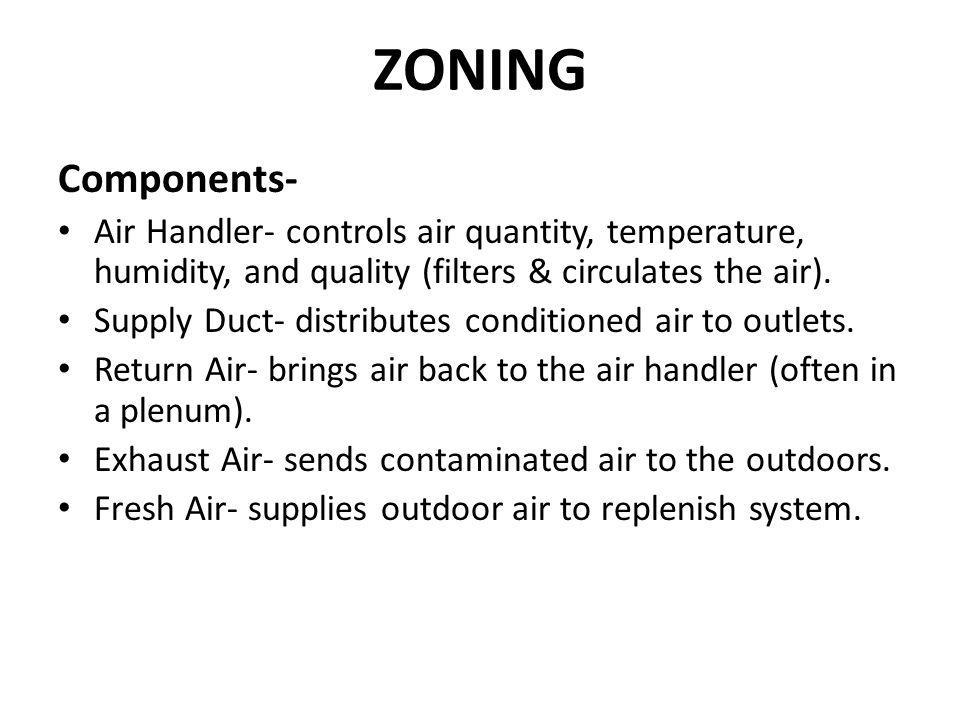 ZONING Components- Air Handler- controls air quantity, temperature, humidity, and quality (filters & circulates the air). Supply Duct- distributes con