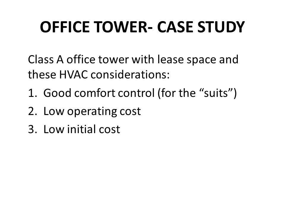 OFFICE TOWER- CASE STUDY Class A office tower with lease space and these HVAC considerations: 1. Good comfort control (for the suits) 2. Low operating