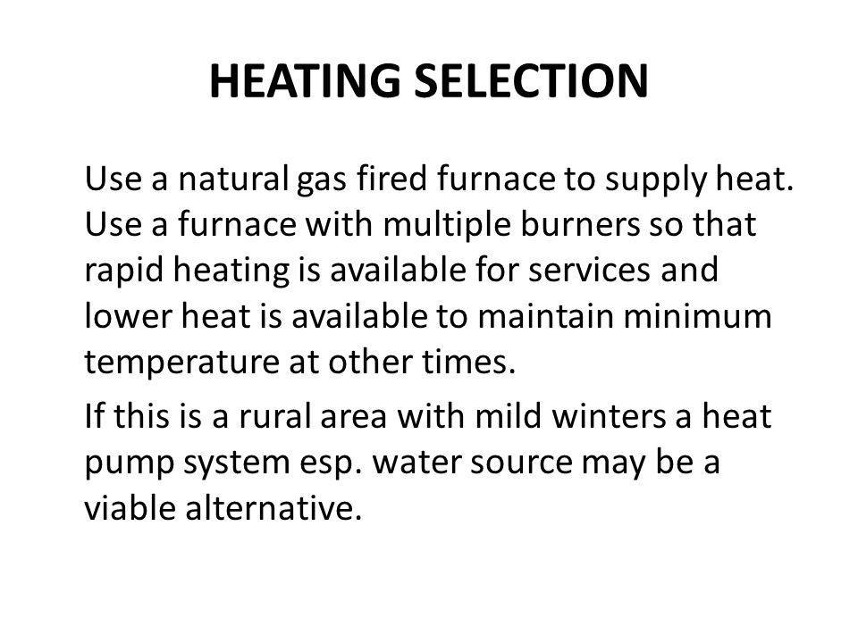 HEATING SELECTION Use a natural gas fired furnace to supply heat. Use a furnace with multiple burners so that rapid heating is available for services