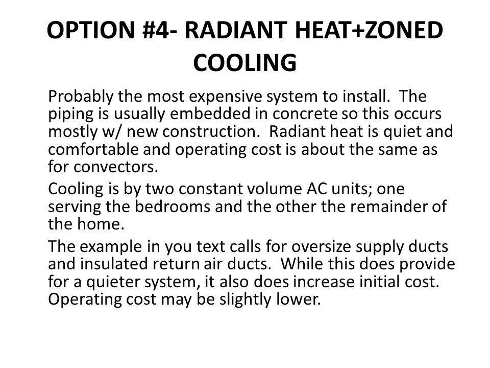 OPTION #4- RADIANT HEAT+ZONED COOLING Probably the most expensive system to install. The piping is usually embedded in concrete so this occurs mostly