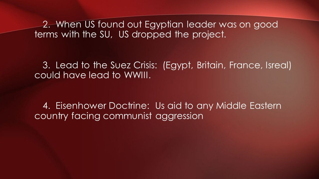 2. When US found out Egyptian leader was on good terms with the SU, US dropped the project. 3. Lead to the Suez Crisis: (Egypt, Britain, France, Isrea