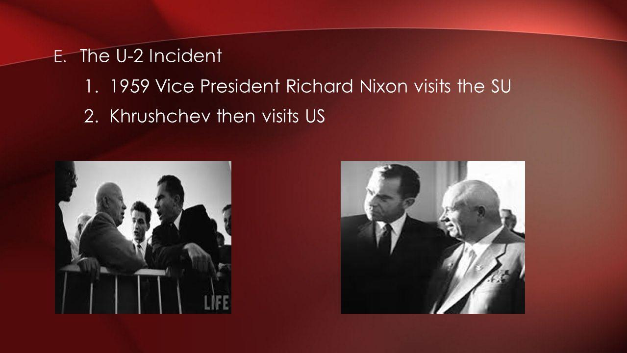 E. The U-2 Incident 1. 1959 Vice President Richard Nixon visits the SU 2. Khrushchev then visits US